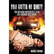 You Gotta Be Dirty: The Outlaws Motorcycle Club in & Around Wisconsin, Paperback/Michael Grogan