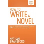 How to Write a Novel: 49 Rules for Writing a Stupendously Awesome Novel That You Will Love Forever, Paperback/Nathan Bransford