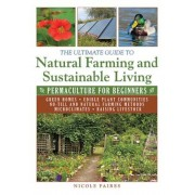 The Ultimate Guide to Natural Farming and Sustainable Living: Permaculture for Beginners, Paperback