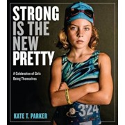 Strong Is the New Pretty: A Celebration of Girls Being Themselves, Hardcover/Kate T. Parker