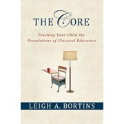 The Core: Teaching Your Child the Foundations of Classical Education, Paperback/Leigh A. Bortins