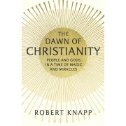 The Dawn of Christianity: People and Gods in a Time of Magic and Miracles, Hardcover