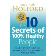 10 Secrets Of 100% Healthy People. Some people never get sick and are always full of energy - find out how!, Paperback/Patrick Holford
