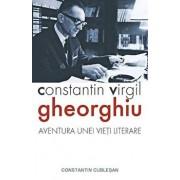 Constantin Virgil Gheorghiu. Aventura unei vieti literare/Constantin Cublesan