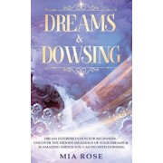 Dreams & Dowsing: Dream Interpretation For Beginners - Uncover The Hidden Meanings of Your Dreams & 30 Amazing Things You Can Do With Do, Hardcover/Mia Rose