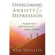 Overcoming Anxiety and Depression: Practical Tools to Help You Deal with Negative Emotions, Paperback/Bob Phillips