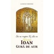Sa ne rugam 15 zile cu Sfantul Ioan Gura de Aur/Laurence Brottier
