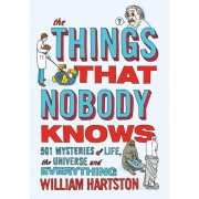 Things that Nobody Knows. 501 Mysteries of Life, the Universe and Everything, Paperback/William Hartston