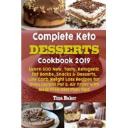 Complete Keto Desserts Cookbook 2019: Learn 500 New, Tasty, Ketogenic Fat Bombs, Snacks & Desserts, Low Carb Weight Loss Recipes for Oven Instant Pot, Paperback/Tina Baker