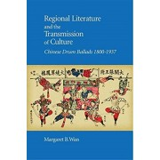 Regional Literature and the Transmission of Culture: Chinese Drum Ballads, 1800-1937, Hardcover/Margaret B. Wan
