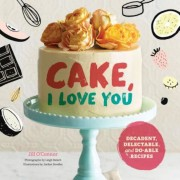 Cake, I Love You: Decadent, Delectable, and Do-Able Recipes, Hardcover