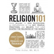 Religion 101: From Allah to Zen Buddhism, an Exploration of the Key People, Practices, and Beliefs That Have Shaped the Religions of, Hardcover