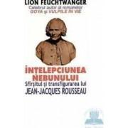 Intelepciunea nebunului. Sfarsitul si transfigurarea lui Jean-Jacques Rousseau - Lion Feuchtwanger