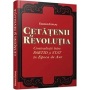 Cetatenii si revolutia Contradictii intre partid si stat in Epoca de Aur/Emanuel Copilas