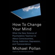 How to Change Your Mind: What the New Science of Psychedelics Teaches Us about Consciousness, Dying, Addiction, Depression, and Transcendence, Paperback/Michael Pollan