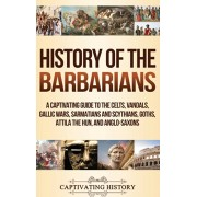 History of the Barbarians: A Captivating Guide to the Celts, Vandals, Gallic Wars, Sarmatians and Scythians, Goths, Attila the Hun, and Anglo-Sax, Hardcover/Captivating History