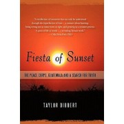 Fiesta of Sunset: The Peace Corps, Guatemala and a Search for Truth, Paperback/Taylor Dibbert