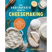 The Beginner's Guide to Cheese Making: Easy Recipes and Lessons to Make Your Own Handcrafted Cheeses, Paperback/Elena R. Santogade