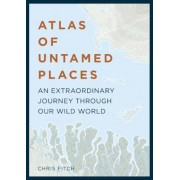 Atlas of Untamed Places: An Extraordinary Journey Through Our Wild World, Hardcover