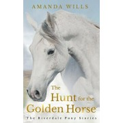 The Hunt for the Golden Horse: The Riverdale Pony Stories, Paperback/Amanda Wills