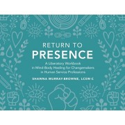 Return to Presence: A Liberatory Workbook in Mind-Body Healing for Changemakers in Human Service Professions, Paperback/Lcsw-C Shawna Murray-Browne