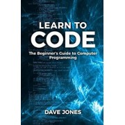 Learn To Code: : The Beginner's Guide to Computer Programming - Python Machine Learning, Python For Beginners, Coding For Beginners, Paperback/Dave Jones
