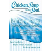Chicken Soup for the Soul: Miraculous Messages from Heaven: 101 Stories of Eternal Love, Powerful Connections, and Divine Signs from Beyond, Paperback/Jack Canfield