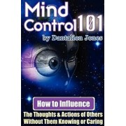 Mind Control 101 - How to Influence the Thoughts and Actions of Others Without Them Knowing or Caring, Paperback/J. K. Ellis