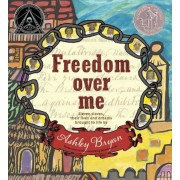 Freedom Over Me: Eleven Slaves, Their Lives and Dreams Brought to Life by Ashley Bryan, Hardcover