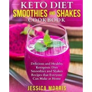 Keto Diet Smoothies and Shakes Cookbook: Delicious and Healthy Ketogenic Diet Smoothies and Shakes Recipes that Everyone Can Make at Home, Paperback/Jessica Morris