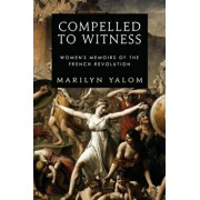 Compelled to Witness: Women's Memoirs of the French Revolution, Paperback/Marilyn Yalom