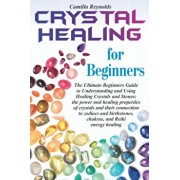 Crystal Healing for Beginners: The Ultimate Beginners Guide to Understanding and Using Healing Crystals and Stones: their connection to zodiacs and b, Paperback/Camilla Reynolds