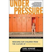 Under Pressure: Rescuing Our Children from the Culture of Hyper-Parenting, Paperback/Carl Honore