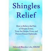 Shingles Relief: How to Relieve the Pain of Herpes Zoster, Treat the Herpes Virus, and Prevent Future Outbreaks, Paperback/Deborah Bleecker