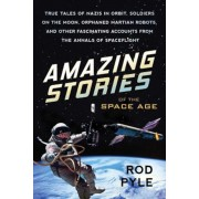 Amazing Stories of the Space Age: True Tales of Nazis in Orbit, Soldiers on the Moon, Orphaned Martian Robots, and Other Fascinating Accounts from the, Paperback