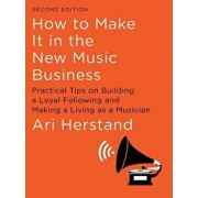 How to Make It in the New Music Business: Practical Tips on Building a Loyal Following and Making a Living as a Musician, Hardcover/Ari Herstand