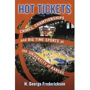 Hot Tickets: Crimes, Championships and Big Time Sports at the University of Kansas, Paperback/H. George Frederickson
