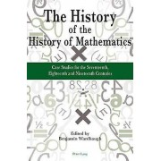 The History of the History of Mathematics Case Studies for the Sev...