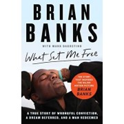 What Set Me Free (the Story That Inspired the Major Motion Picture Brian Banks): A True Story of Wrongful Conviction, a Dream Deferred, and a Man Rede, Paperback/Brian Banks
