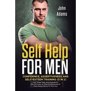 Self Help for Men: Confidence, Assertiveness and Self-Esteem Training (3 in 1) Use These Tools and Methods to Say NO more, to Stop Doubti, Paperback/John Adams