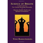 Science of Breath: A Complete Manual of the Oriental Breathing Philosophy of Physical, Mental, Psychic and Spiritual Development, Paperback
