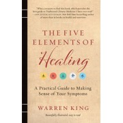 The Five Elements of Healing: A Practical Guide to Making Sense of Your Symptoms, Paperback/Warren King
