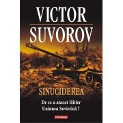 Sinuciderea. De ce a atacat Hitler Uniunea Sovietica/Victor Suvorov