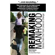 Remaking Manhood: Stories From the Front Lines of Change, Paperback/Mark C. Greene