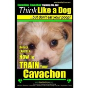 Cavachon, Cavachon Training AAA Akc Think Like a Dog, But Don't Eat Your Poop!: Here's Exactly How to Train Your Cavachon