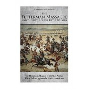 The Fetterman Massacre and the Battle of the Little Bighorn: The History and Legacy of the U.S. Army's Worst Defeats Against the Native Americans, Paperback/Charles River Editors