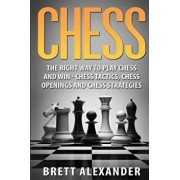 Chess: The Right Way to Play Chess and Win - Chess Tactics, Chess Openings and Chess Strategies, Paperback/Brett Alexander