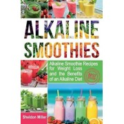 Alkaline Smoothies: Alkaline Smoothie Recipes for Weight Loss and the Benefits of an Alkaline Diet - Alkaline Drinks Your Way to Vibrant H, Paperback/Sheldon Miller