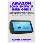 Amazon Echo Show 5 User Guide: The Complete User Manual for Beginners and Pro to Master the Amazon Echo Show 5 with Tips & Tricks for Alexa Skills, Paperback/Aaron Madison