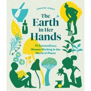 The Earth in Her Hands: 75 Extraordinary Women Working in the World of Plants, Hardcover/Jennifer Jewell